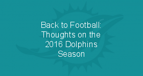 Back to Football: Thoughts on the 2016 Dolphins Season