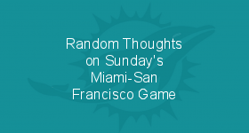 Random Thoughts on Sunday's Miami-San Francisco Game
